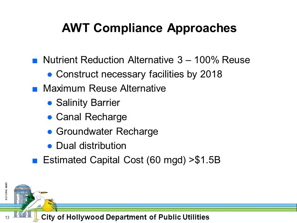 City of Hollywood Department of Public Utilities w-fn AWT Compliance Approaches ■Nutrient Reduction Alternative 3 – 100% Reuse ●Construct necessary facilities by 2018 ■Maximum Reuse Alternative ●Salinity Barrier ●Canal Recharge ●Groundwater Recharge ●Dual distribution ■Estimated Capital Cost (60 mgd) >$1.5B