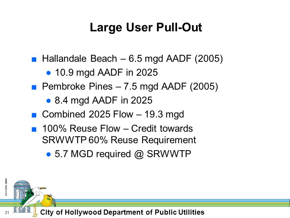 City of Hollywood Department of Public Utilities w-fn Large User Pull-Out ■Hallandale Beach – 6.5 mgd AADF (2005) ●10.9 mgd AADF in 2025 ■Pembroke Pines – 7.5 mgd AADF (2005) ●8.4 mgd AADF in 2025 ■Combined 2025 Flow – 19.3 mgd ■100% Reuse Flow – Credit towards SRWWTP 60% Reuse Requirement ●5.7 MGD SRWWTP