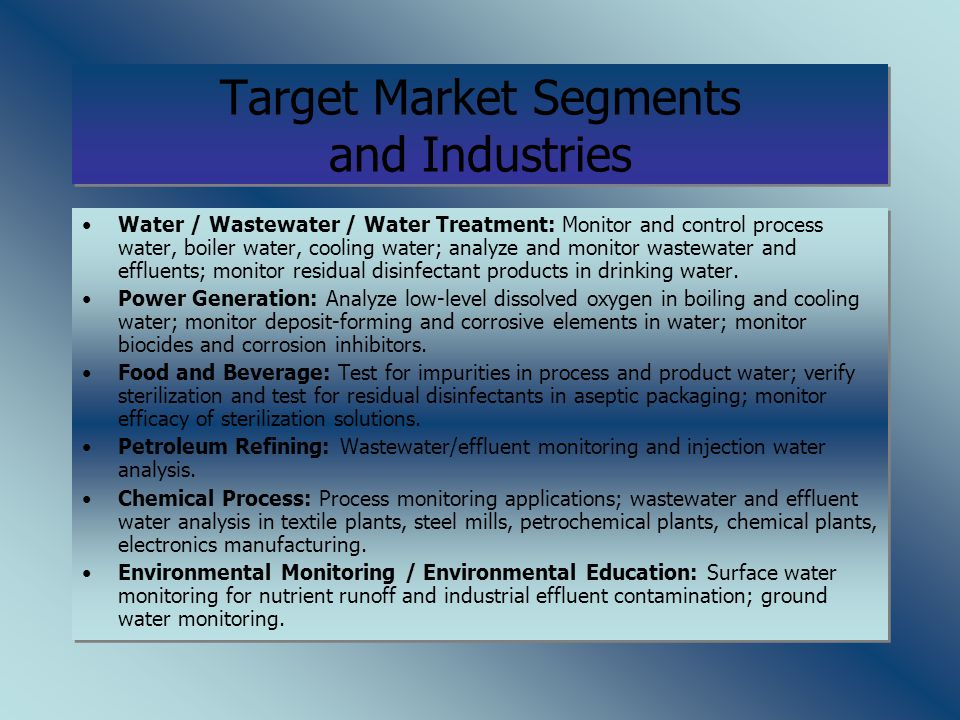 Target Market Segments and Industries Water / Wastewater / Water Treatment: Monitor and control process water, boiler water, cooling water; analyze and monitor wastewater and effluents; monitor residual disinfectant products in drinking water.