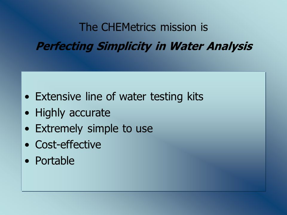 The CHEMetrics mission is Perfecting Simplicity in Water Analysis Extensive line of water testing kits Highly accurate Extremely simple to use Cost-effective Portable