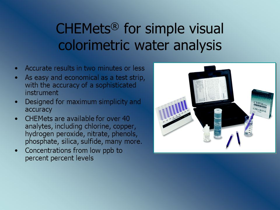 CHEMets ® for simple visual colorimetric water analysis Accurate results in two minutes or less As easy and economical as a test strip, with the accuracy of a sophisticated instrument Designed for maximum simplicity and accuracy CHEMets are available for over 40 analytes, including chlorine, copper, hydrogen peroxide, nitrate, phenols, phosphate, silica, sulfide, many more.