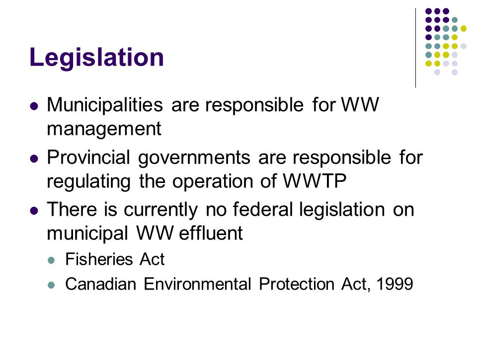 Legislation Municipalities are responsible for WW management Provincial governments are responsible for regulating the operation of WWTP There is curr
