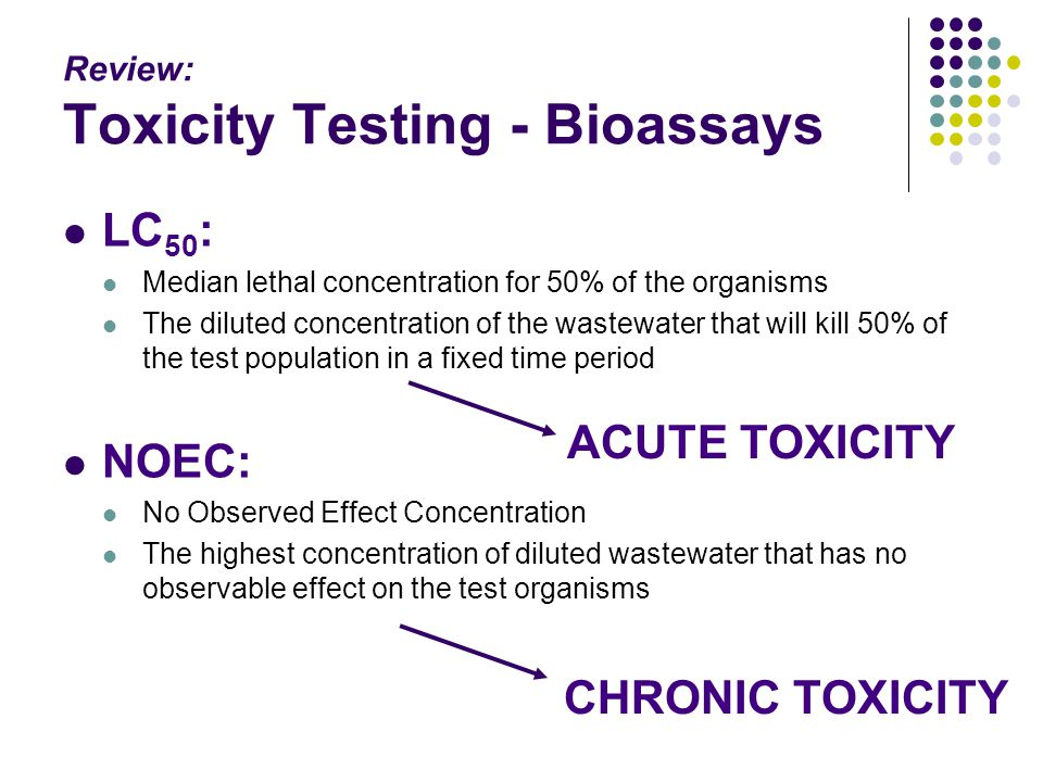 Review: Toxicity Testing - Bioassays LC 50 : Median lethal concentration for 50% of the organisms The diluted concentration of the wastewater that wil