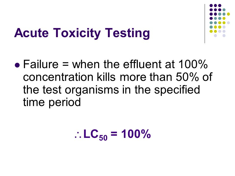 Acute Toxicity Testing Failure = when the effluent at 100% concentration kills more than 50% of the test organisms in the specified time period  LC 5