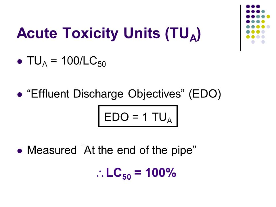 "Acute Toxicity Units (TU A ) TU A = 100/LC 50 ""Effluent Discharge Objectives"" (EDO) EDO = 1 TU A Measured "" At the end of the pipe""  LC 50 = 100%"