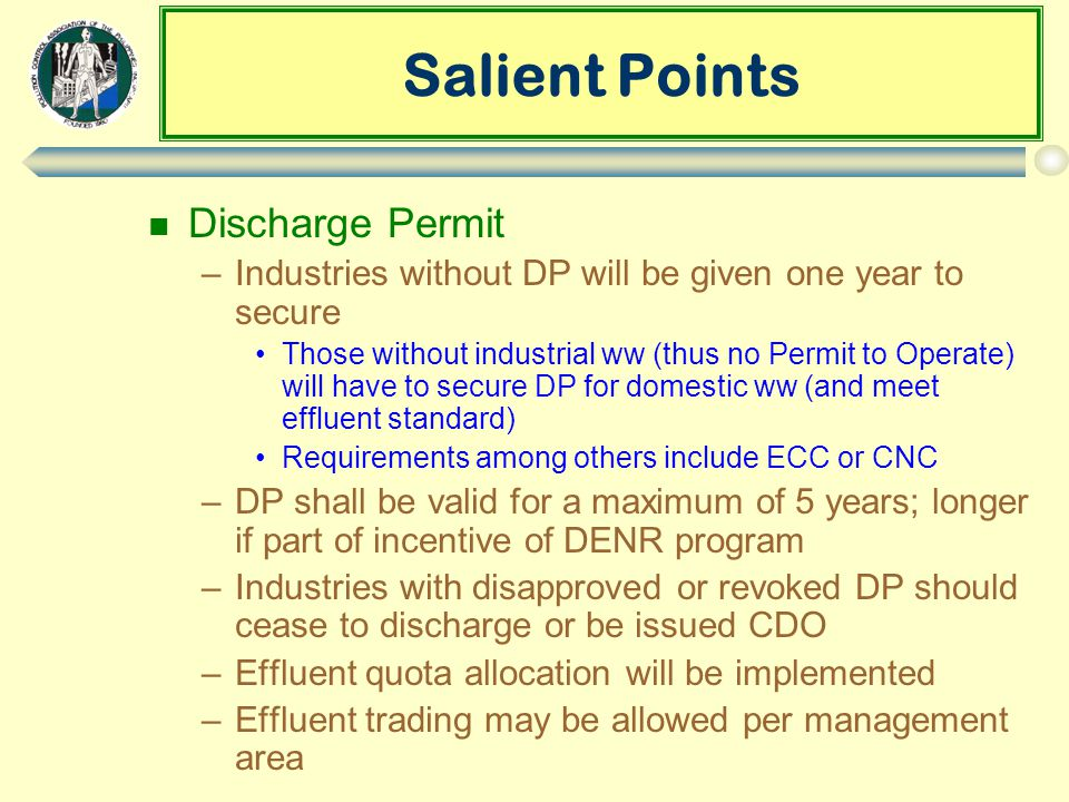 Salient Points n Discharge Permit –Industries without DP will be given one year to secure Those without industrial ww (thus no Permit to Operate) will have to secure DP for domestic ww (and meet effluent standard) Requirements among others include ECC or CNC –DP shall be valid for a maximum of 5 years; longer if part of incentive of DENR program –Industries with disapproved or revoked DP should cease to discharge or be issued CDO –Effluent quota allocation will be implemented –Effluent trading may be allowed per management area