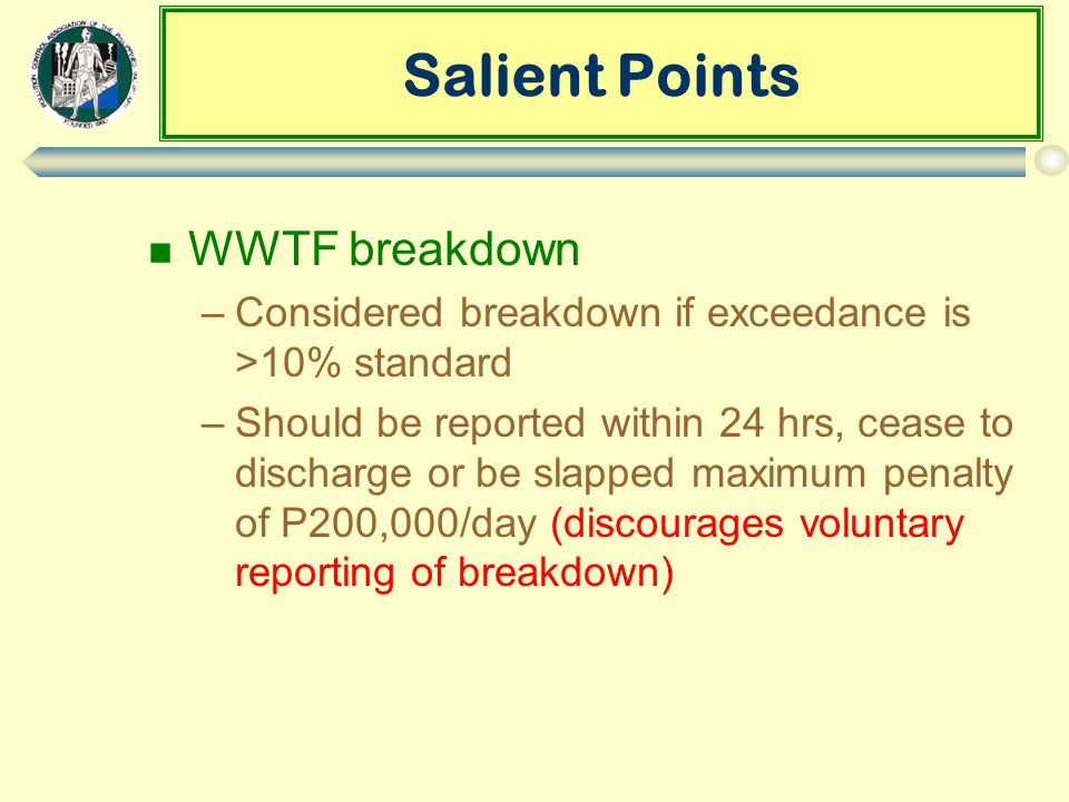 Salient Points n WWTF breakdown –Considered breakdown if exceedance is >10% standard –Should be reported within 24 hrs, cease to discharge or be slapped maximum penalty of P200,000/day (discourages voluntary reporting of breakdown)
