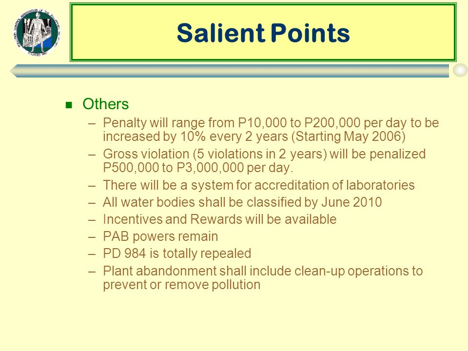 Salient Points n Others –Penalty will range from P10,000 to P200,000 per day to be increased by 10% every 2 years (Starting May 2006) –Gross violation (5 violations in 2 years) will be penalized P500,000 to P3,000,000 per day.