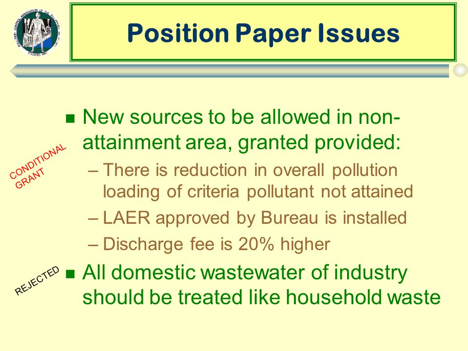Position Paper Issues n New sources to be allowed in non- attainment area, granted provided: –There is reduction in overall pollution loading of criteria pollutant not attained –LAER approved by Bureau is installed –Discharge fee is 20% higher n All domestic wastewater of industry should be treated like household waste CONDITIONAL GRANT REJECTED