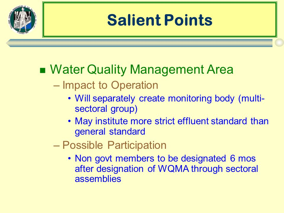 Salient Points n Water Quality Management Area –Impact to Operation Will separately create monitoring body (multi- sectoral group) May institute more strict effluent standard than general standard –Possible Participation Non govt members to be designated 6 mos after designation of WQMA through sectoral assemblies