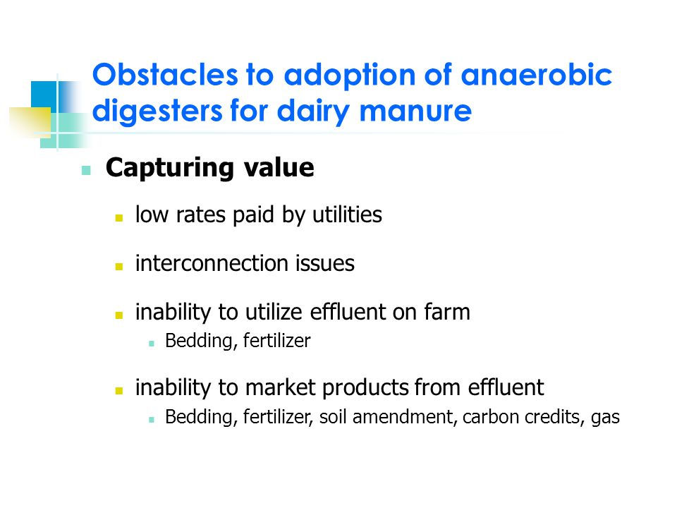Obstacles to adoption of anaerobic digesters for dairy manure Anaerobic digester Capital cost Limited number of providers Lack of information Adapting digester to exiting manure system Additional demands on operator time and skill