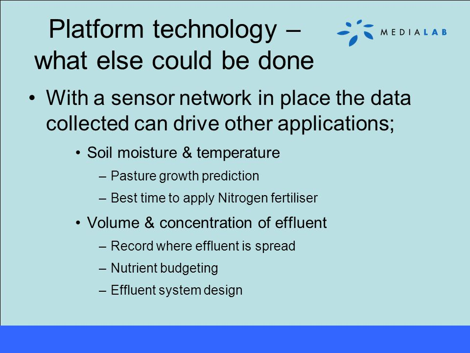 Platform technology – what else could be done With a sensor network in place the data collected can drive other applications; Soil moisture & temperature –Pasture growth prediction –Best time to apply Nitrogen fertiliser Volume & concentration of effluent –Record where effluent is spread –Nutrient budgeting –Effluent system design