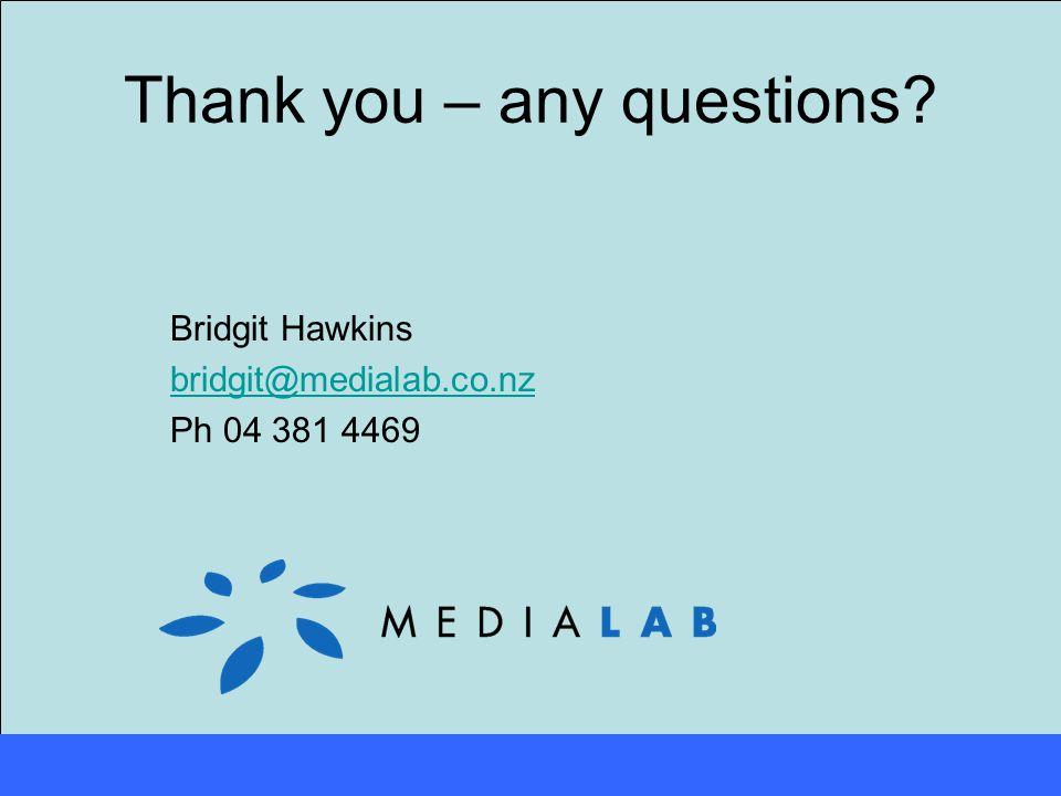 Thank you – any questions Bridgit Hawkins bridgit@medialab.co.nz Ph 04 381 4469
