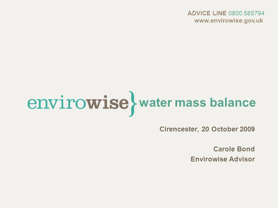 water mass balance Cirencester, 20 October 2009 Carole Bond Envirowise Advisor ADVICE LINE 0800 585794 www.envirowise.gov.uk