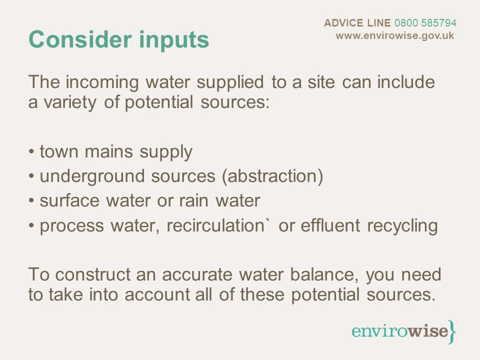 Consider inputs The incoming water supplied to a site can include a variety of potential sources: town mains supply underground sources (abstraction) surface water or rain water process water, recirculation` or effluent recycling To construct an accurate water balance, you need to take into account all of these potential sources.