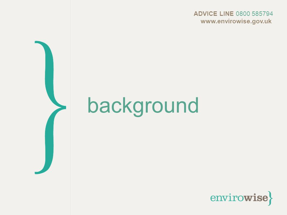 background ADVICE LINE 0800 585794 www.envirowise.gov.uk