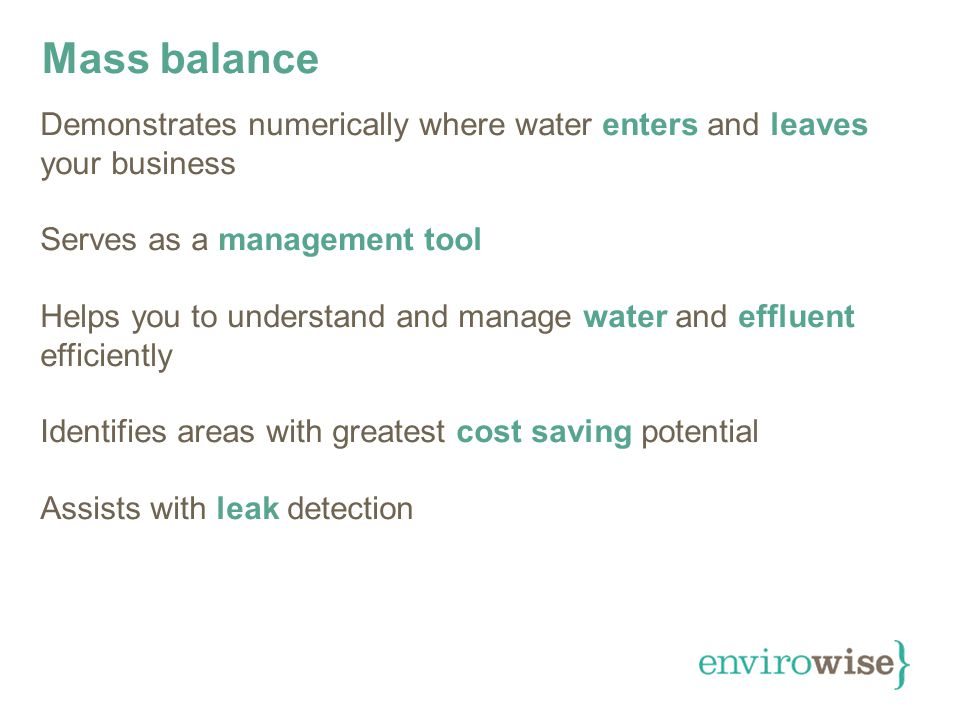 Mass balance Demonstrates numerically where water enters and leaves your business Serves as a management tool Helps you to understand and manage water and effluent efficiently Identifies areas with greatest cost saving potential Assists with leak detection