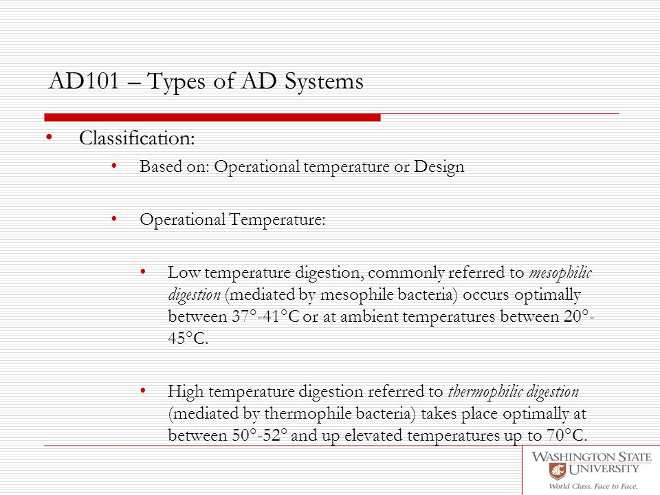 AD101 – Types of AD Systems Classification: Based on: Operational temperature or Design Operational Temperature: Low temperature digestion, commonly r