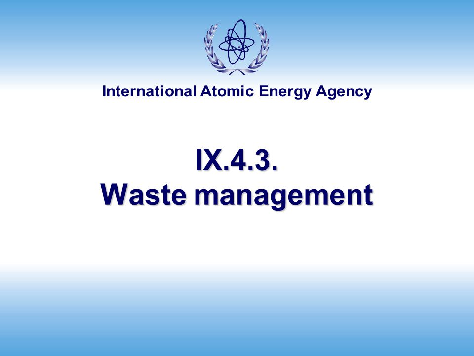 International Atomic Energy Agency Waste packaging and handling (2) Classification of waste for transport Amount of radioactivity present Types of radionuclides present Distribution of radioactivity in waste Chemical hazards