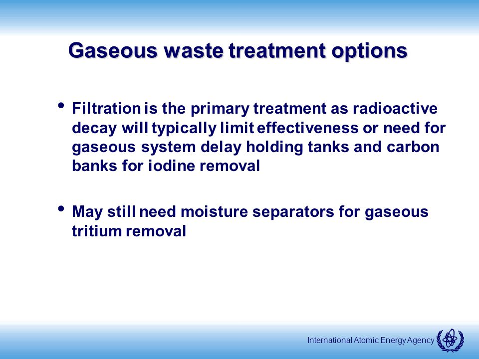 International Atomic Energy Agency Gaseous waste treatment options Filtration is the primary treatment as radioactive decay will typically limit effectiveness or need for gaseous system delay holding tanks and carbon banks for iodine removal May still need moisture separators for gaseous tritium removal