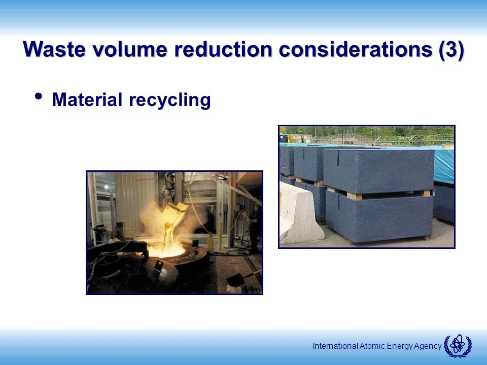 International Atomic Energy Agency Waste volume reduction considerations (3) Material recycling