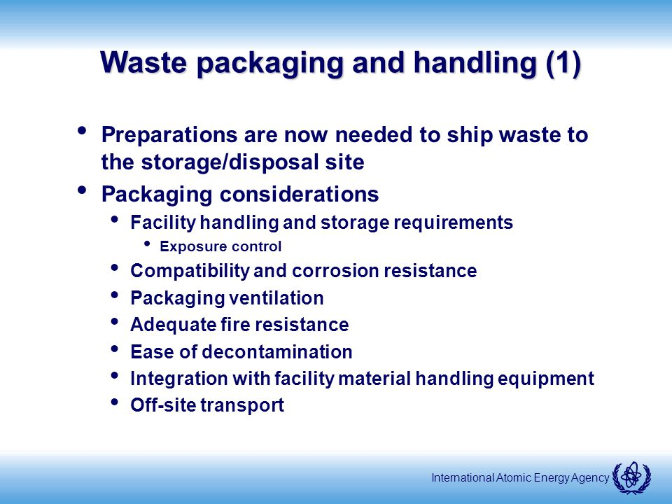 International Atomic Energy Agency Waste packaging and handling (1) Preparations are now needed to ship waste to the storage/disposal site Packaging considerations Facility handling and storage requirements Exposure control Compatibility and corrosion resistance Packaging ventilation Adequate fire resistance Ease of decontamination Integration with facility material handling equipment Off-site transport
