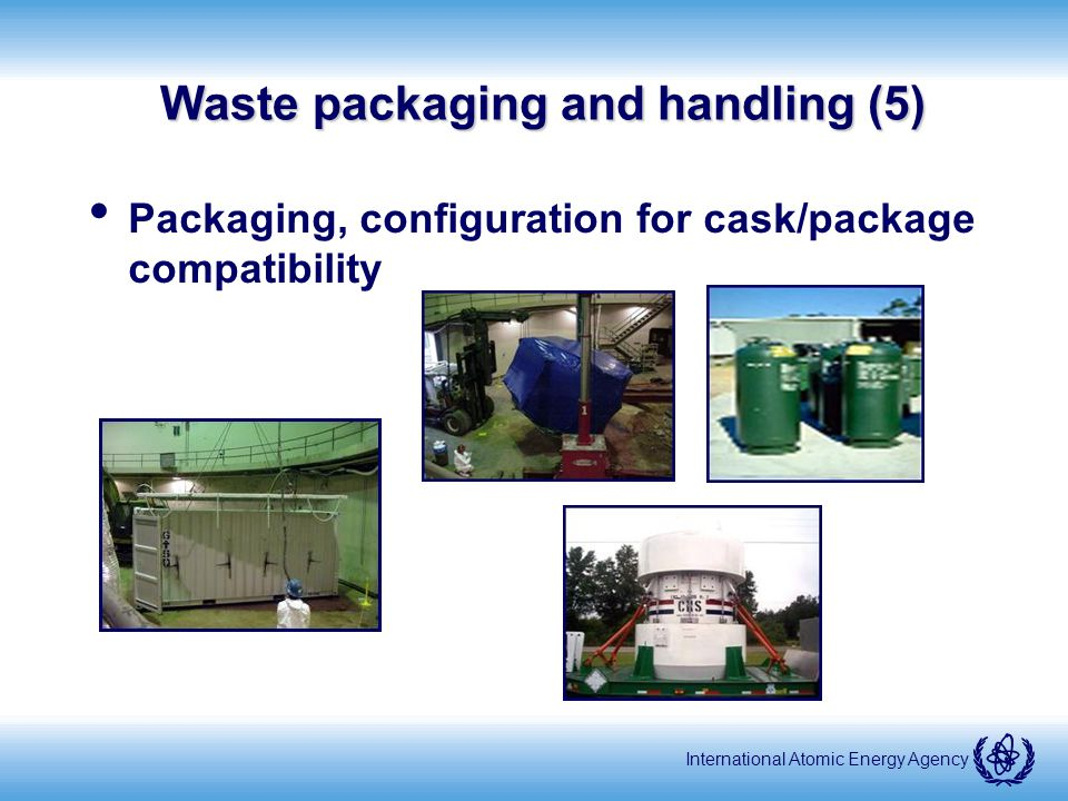 International Atomic Energy Agency Waste packaging and handling (5) Packaging, configuration for cask/package compatibility