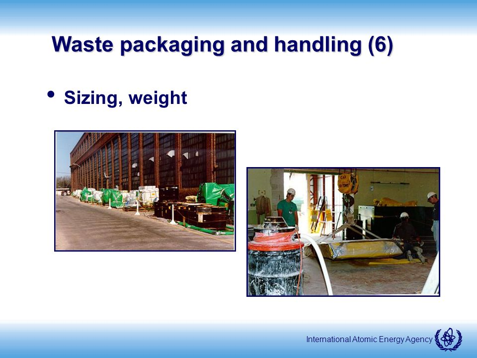 International Atomic Energy Agency Waste packaging and handling (6) Sizing, weight