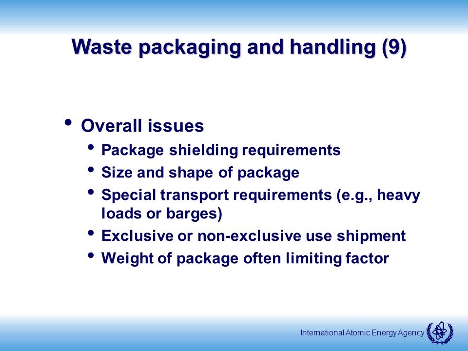 International Atomic Energy Agency Waste packaging and handling (9) Overall issues Package shielding requirements Size and shape of package Special transport requirements (e.g., heavy loads or barges) Exclusive or non-exclusive use shipment Weight of package often limiting factor