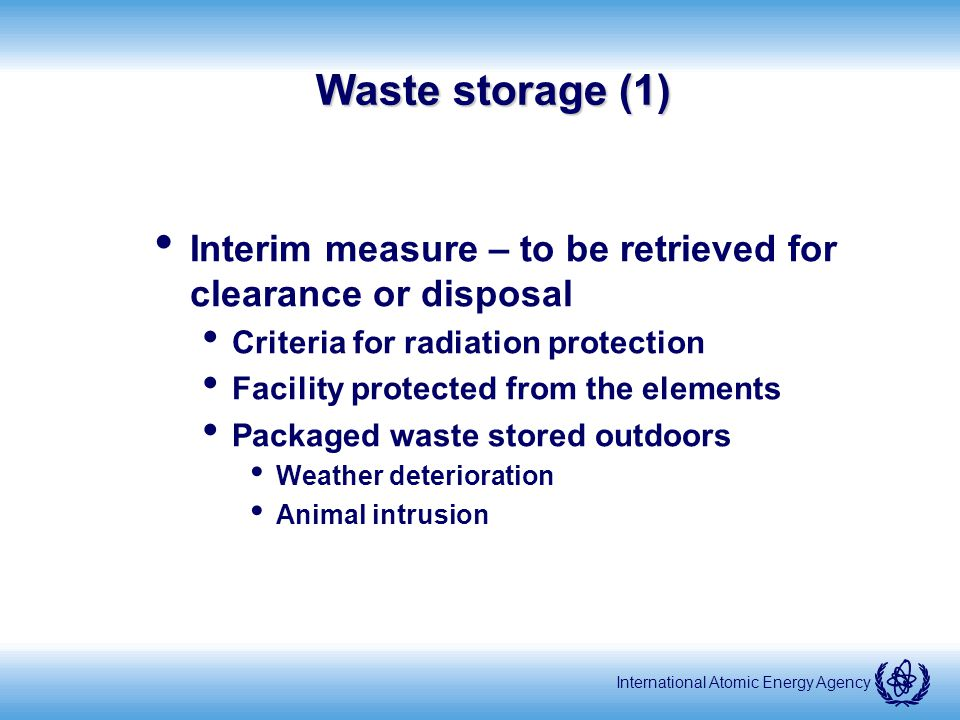 International Atomic Energy Agency Waste storage (1) Interim measure – to be retrieved for clearance or disposal Criteria for radiation protection Facility protected from the elements Packaged waste stored outdoors Weather deterioration Animal intrusion