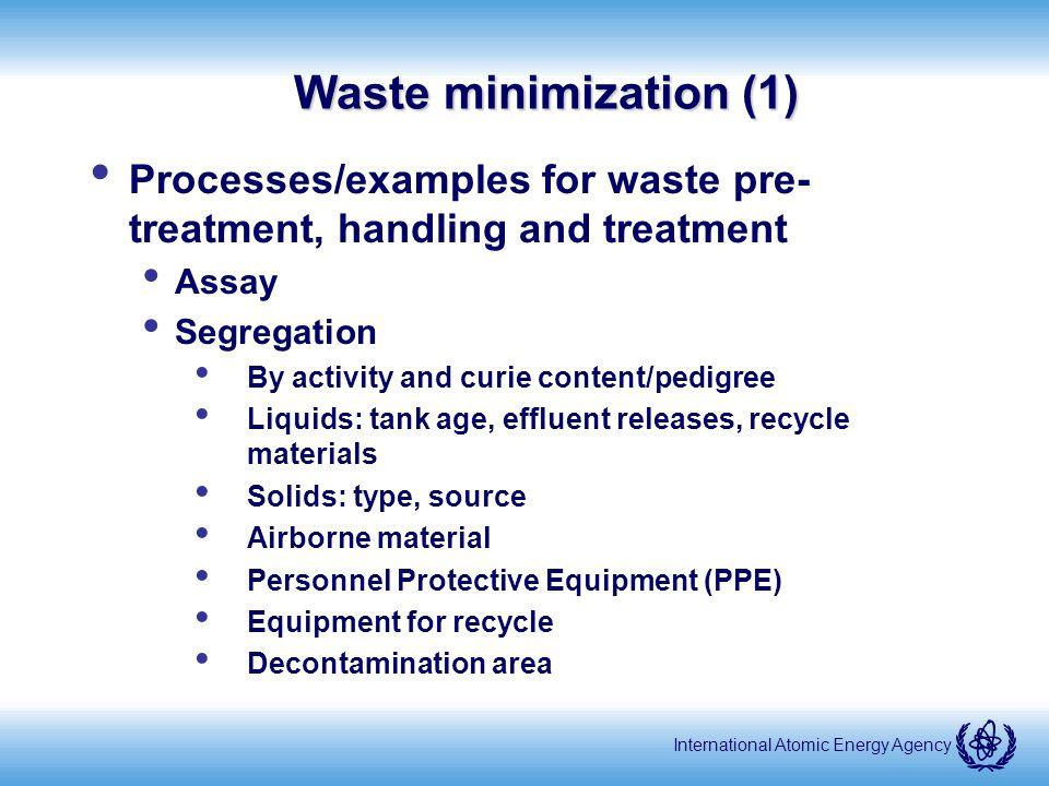 International Atomic Energy Agency Waste minimization (2) Pre-treatment Liquids Solvents Mixed waste Treatment Size reduction Chemical treatment Filtration / micro-filtration Resin treatment / effluent polishing Decontamination