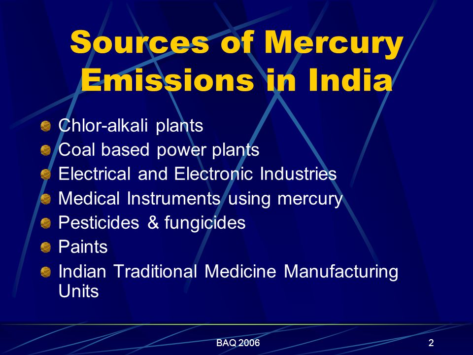 BAQ 20062 Sources of Mercury Emissions in India Chlor-alkali plants Coal based power plants Electrical and Electronic Industries Medical Instruments using mercury Pesticides & fungicides Paints Indian Traditional Medicine Manufacturing Units
