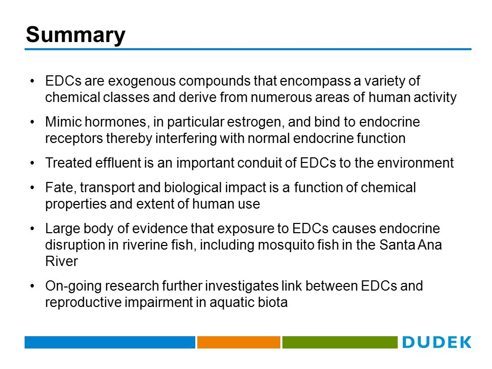 Summary EDCs are exogenous compounds that encompass a variety of chemical classes and derive from numerous areas of human activity Mimic hormones, in particular estrogen, and bind to endocrine receptors thereby interfering with normal endocrine function Treated effluent is an important conduit of EDCs to the environment Fate, transport and biological impact is a function of chemical properties and extent of human use Large body of evidence that exposure to EDCs causes endocrine disruption in riverine fish, including mosquito fish in the Santa Ana River On-going research further investigates link between EDCs and reproductive impairment in aquatic biota