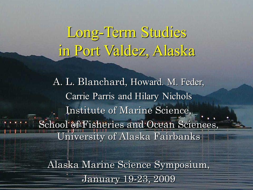 Long-Term Studies in Port Valdez, Alaska Long-Term Studies in Port Valdez, Alaska A. L. Blanchard, Howard. M. Feder, Carrie Parris and Hilary Nichols