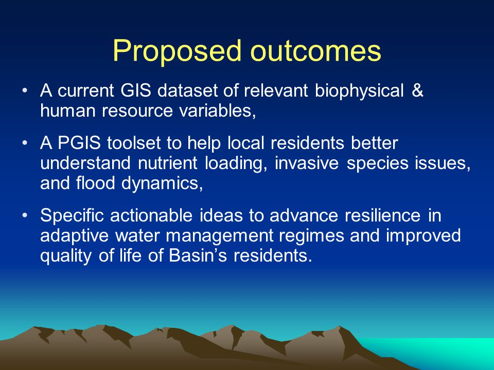 Proposed outcomes A current GIS dataset of relevant biophysical & human resource variables, A PGIS toolset to help local residents better understand nutrient loading, invasive species issues, and flood dynamics, Specific actionable ideas to advance resilience in adaptive water management regimes and improved quality of life of Basin's residents.