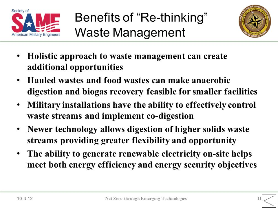 11Net Zero through Emerging Technologies11 10-3-12 Holistic approach to waste management can create additional opportunities Hauled wastes and food wastes can make anaerobic digestion and biogas recovery feasible for smaller facilities Military installations have the ability to effectively control waste streams and implement co-digestion Newer technology allows digestion of higher solids waste streams providing greater flexibility and opportunity The ability to generate renewable electricity on-site helps meet both energy efficiency and energy security objectives Benefits of Re-thinking Waste Management