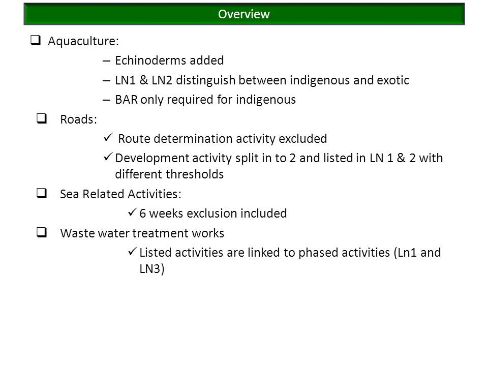  Aquaculture: – Echinoderms added – LN1 & LN2 distinguish between indigenous and exotic – BAR only required for indigenous  Roads: Route determination activity excluded Development activity split in to 2 and listed in LN 1 & 2 with different thresholds  Sea Related Activities: 6 weeks exclusion included  Waste water treatment works Listed activities are linked to phased activities (Ln1 and LN3) Overview
