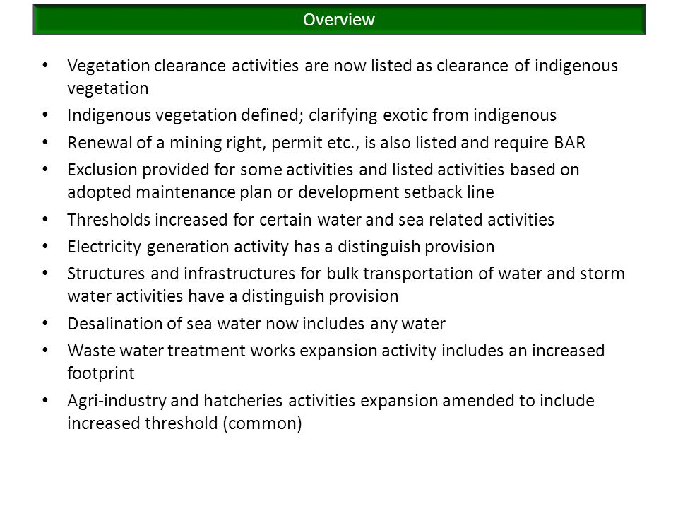 Vegetation clearance activities are now listed as clearance of indigenous vegetation Indigenous vegetation defined; clarifying exotic from indigenous Renewal of a mining right, permit etc., is also listed and require BAR Exclusion provided for some activities and listed activities based on adopted maintenance plan or development setback line Thresholds increased for certain water and sea related activities Electricity generation activity has a distinguish provision Structures and infrastructures for bulk transportation of water and storm water activities have a distinguish provision Desalination of sea water now includes any water Waste water treatment works expansion activity includes an increased footprint Agri-industry and hatcheries activities expansion amended to include increased threshold (common) Overview