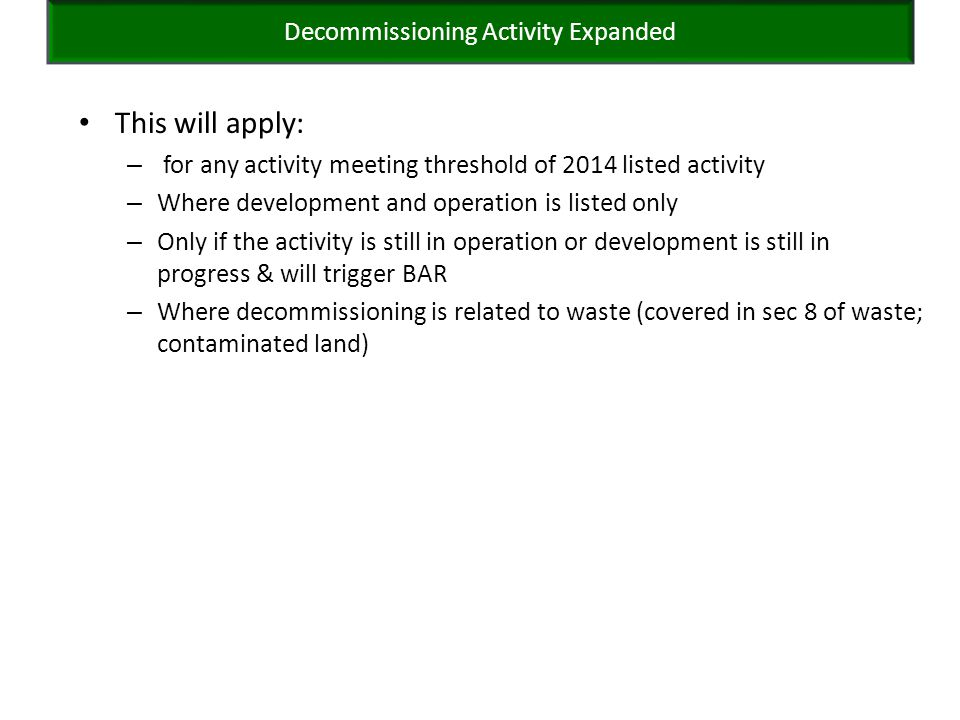 This will apply: – for any activity meeting threshold of 2014 listed activity – Where development and operation is listed only – Only if the activity is still in operation or development is still in progress & will trigger BAR – Where decommissioning is related to waste (covered in sec 8 of waste; contaminated land) Decommissioning Activity Expanded