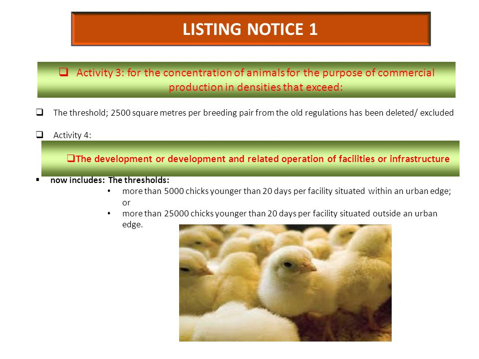 LISTING NOTICE 1  The threshold; 2500 square metres per breeding pair from the old regulations has been deleted/ excluded  Activity 4:  now includes: The thresholds: more than 5000 chicks younger than 20 days per facility situated within an urban edge; or more than 25000 chicks younger than 20 days per facility situated outside an urban edge.
