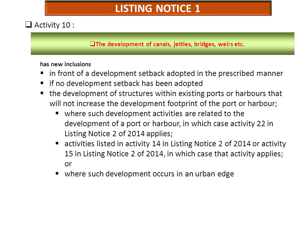 LISTING NOTICE 1  Activity 10 : has new inclusions  in front of a development setback adopted in the prescribed manner  if no development setback has been adopted  the development of structures within existing ports or harbours that will not increase the development footprint of the port or harbour;  where such development activities are related to the development of a port or harbour, in which case activity 22 in Listing Notice 2 of 2014 applies;  activities listed in activity 14 in Listing Notice 2 of 2014 or activity 15 in Listing Notice 2 of 2014, in which case that activity applies; or  where such development occurs in an urban edge  The development of canals, jetties, bridges, weirs etc.