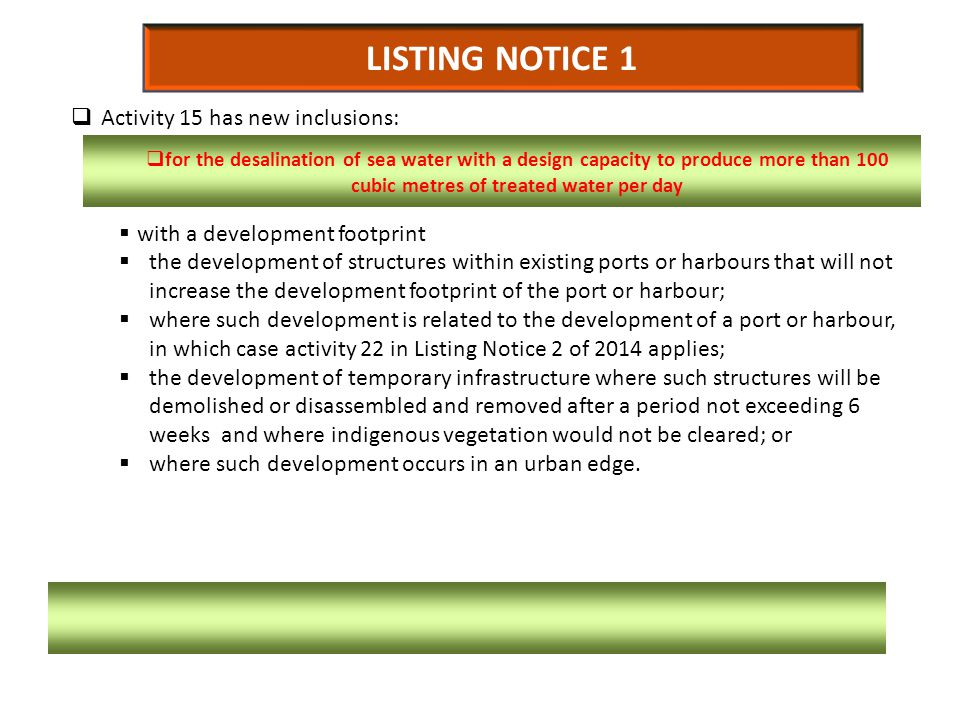 LISTING NOTICE 1  Activity 15 has new inclusions:  with a development footprint  the development of structures within existing ports or harbours that will not increase the development footprint of the port or harbour;  where such development is related to the development of a port or harbour, in which case activity 22 in Listing Notice 2 of 2014 applies;  the development of temporary infrastructure where such structures will be demolished or disassembled and removed after a period not exceeding 6 weeks and where indigenous vegetation would not be cleared; or  where such development occurs in an urban edge.