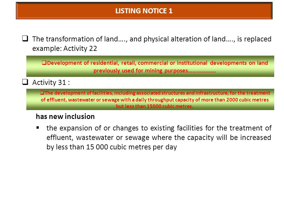 The transformation of land…., and physical alteration of land…., is replaced example: Activity 22  Activity 31 : has new inclusion  the expansion of or changes to existing facilities for the treatment of effluent, wastewater or sewage where the capacity will be increased by less than 15 000 cubic metres per day LISTING NOTICE 1  The development of facilities, including associated structures and infrastructure, for the treatment of effluent, wastewater or sewage with a daily throughput capacity of more than 2000 cubic metres but less than 15000 cubic metres.