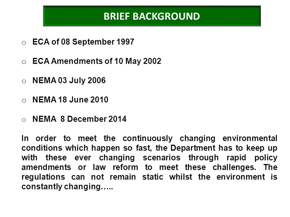 BRIEF BACKGROUND o ECA of 08 September 1997 o ECA Amendments of 10 May 2002 o NEMA 03 July 2006 o NEMA 18 June 2010 o NEMA 8 December 2014 In order to meet the continuously changing environmental conditions which happen so fast, the Department has to keep up with these ever changing scenarios through rapid policy amendments or law reform to meet these challenges.