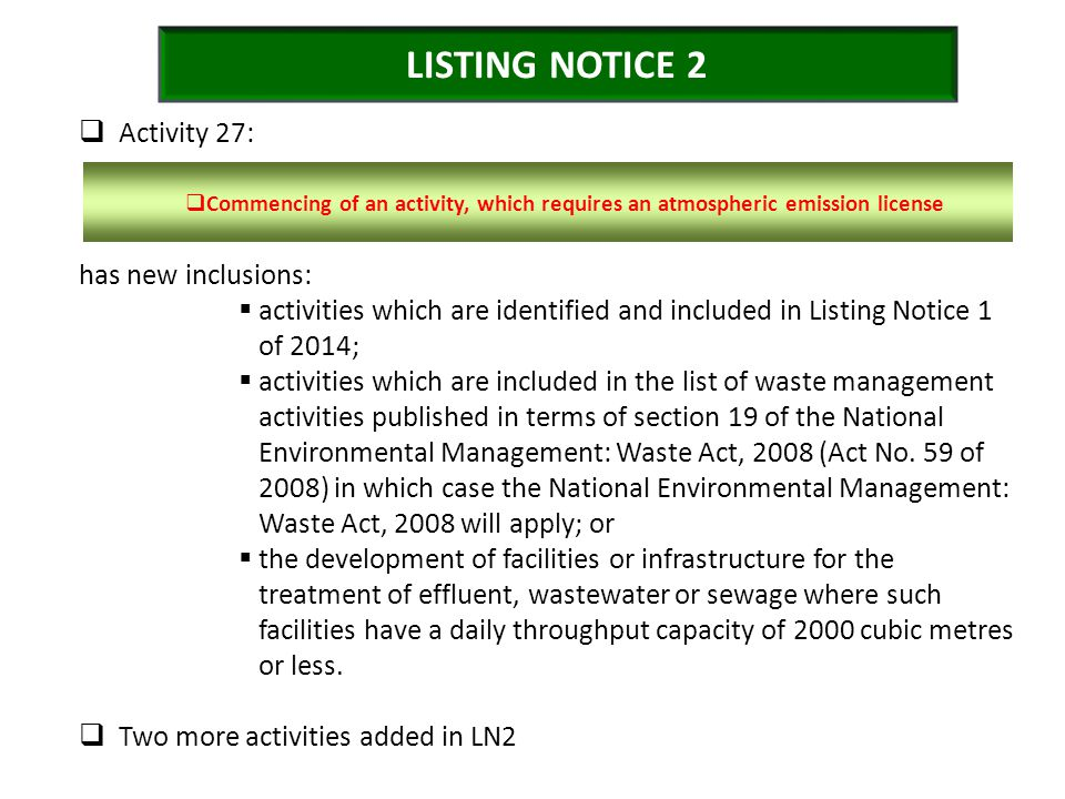 LISTING NOTICE 2  Activity 27: has new inclusions:  activities which are identified and included in Listing Notice 1 of 2014;  activities which are included in the list of waste management activities published in terms of section 19 of the National Environmental Management: Waste Act, 2008 (Act No.