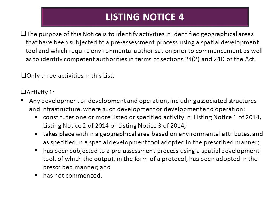 LISTING NOTICE 4  The purpose of this Notice is to identify activities in identified geographical areas that have been subjected to a pre-assessment process using a spatial development tool and which require environmental authorisation prior to commencement as well as to identify competent authorities in terms of sections 24(2) and 24D of the Act.