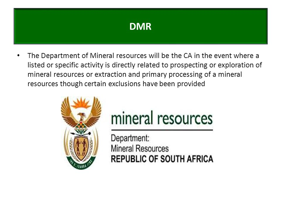 The Department of Mineral resources will be the CA in the event where a listed or specific activity is directly related to prospecting or exploration of mineral resources or extraction and primary processing of a mineral resources though certain exclusions have been provided DMR