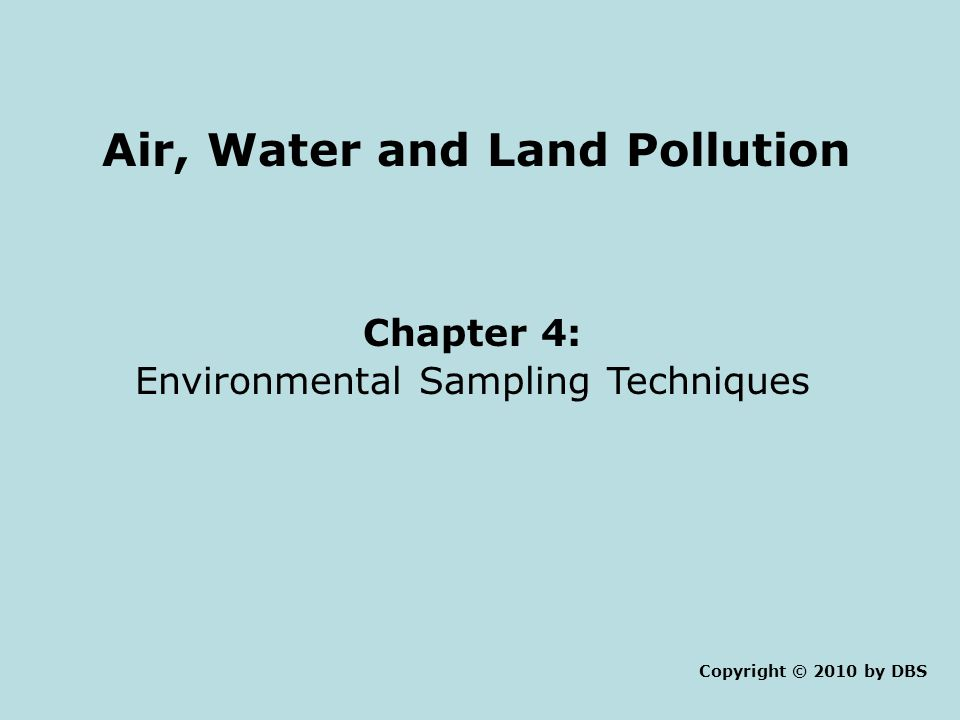 Air, Water and Land Pollution Chapter 4: Environmental Sampling Techniques Copyright © 2010 by DBS