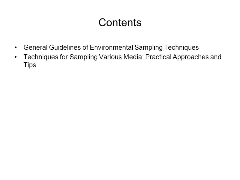 Environmental Sampling Techniques General Guidelines of Environmental Sampling Techniques Sequence of Sampling Matrices and Analytes Project deals with multimedia and/or multiple parameters use following sequence: –Collect from least to most contaminated sampling locations –If sediment and water is being collected, collect water first to minimize effects from suspended bed materials –For shallow streams, start downstream and work upstream to minimize sediment effects due to sampling disturbances –If sampling at different depths, collect surface samples first and then proceed deeper –Always collect VOCs first, followed by SVOCs (e.g.