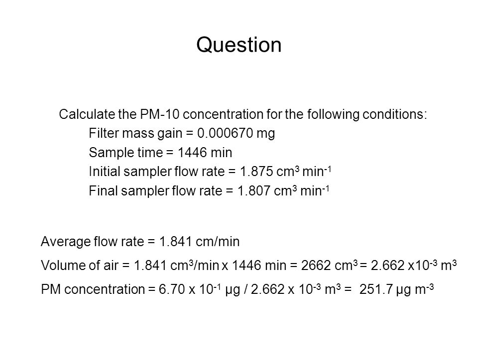 Question Calculate the PM-10 concentration for the following conditions: Filter mass gain = 0.000670 mg Sample time = 1446 min Initial sampler flow ra